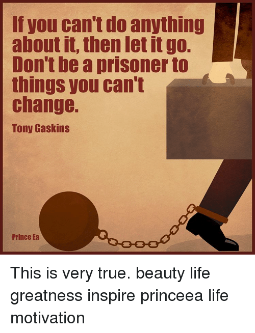 true beauty: you can't do anything  about it, then let it go.  Don't be a prisoner to  things you can't  change,  Tony Gaskins  Prince Ea This is very true. beauty life greatness inspire princeea life motivation
