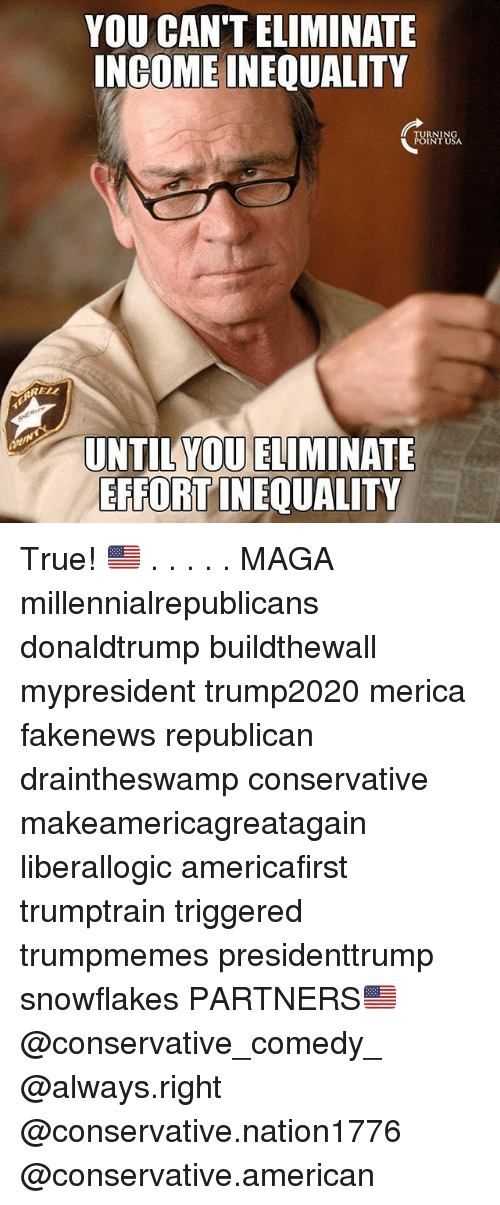 republicanism: YOU CAN'T ELIMINATE  INGOME INEQUALITY  TURNIN  POINT USA  RELL  UNTIL YOU ELIMINATE  EFFORT INEQUALITY True! 🇺🇸 . . . . . MAGA millennialrepublicans donaldtrump buildthewall mypresident trump2020 merica fakenews republican draintheswamp conservative makeamericagreatagain liberallogic americafirst trumptrain triggered trumpmemes presidenttrump snowflakes PARTNERS🇺🇸 @conservative_comedy_ @always.right @conservative.nation1776 @conservative.american