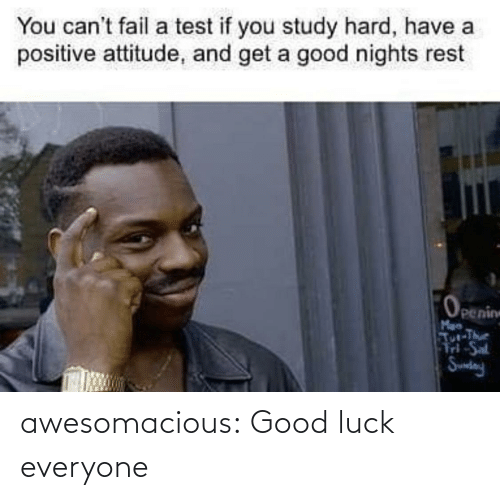 study: You can't fail a test if you study hard, have a  positive attitude, and get a good nights rest  Openin  Man  Tur-The  d-Sal  Sundny awesomacious:  Good luck everyone
