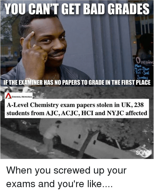 Bad, Memes, and 🤖: YOU CAN'T GET BAD GRADES  penin  i -Sal  IF THE EXAMINER HAS NO PAPERS TO GRADE IN THE FIRST PLACE  Mon  CHANNEL NEWSASIA  A-Level Chemistry exam papers stolen in UK, 238  students from AJC,ACJC, HCI and NYJC affected When you screwed up your exams and you're like....