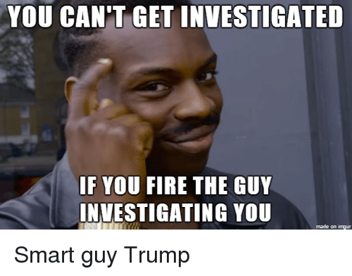 Donald Trump, Fire, and Imgur: YOU CAN'T GET INVESTIGATED  IF YOU FIRE THE GUY  INVESTIGATING YOU  made on imgur Smart guy Trump