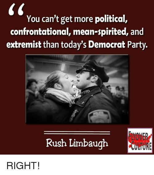 Rush Limbaugh: You can't get more political,  confrontational, mean-spirited, and  extremist than today's Democrat Party.  NYPD  Rush Limbaugh RIGHT!