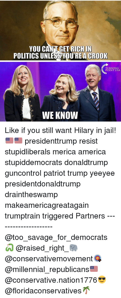 America, Jail, and Memes: YOU CAN'T GET RICHIN  POLITICS UNLESS YOUREA CROOK  TURNING  POINT USA  WE KNOW Like if you still want Hilary in jail!🇺🇸🇺🇸 presidenttrump resist stupidliberals merica america stupiddemocrats donaldtrump guncontrol patriot trump yeeyee presidentdonaldtrump draintheswamp makeamericagreatagain trumptrain triggered Partners --------------------- @too_savage_for_democrats🐍 @raised_right_🐘 @conservativemovement🎯 @millennial_republicans🇺🇸 @conservative.nation1776😎 @floridaconservatives🌴