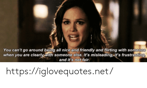 Nice, Net, and Fair: You can't go around being all nice and friendly and flirting with someone  when you are clearly.with someone else. It's misleading-it's frustrasting,  and it's not fair. https://iglovequotes.net/