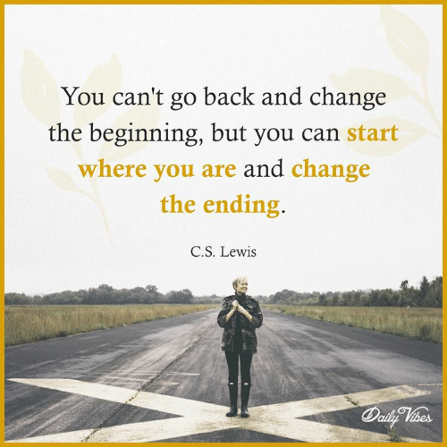 Memes, C. S. Lewis, and Change: You can't go back and change  the beginning, but you can start  where you are and change  the ending.  C.S. Lewis