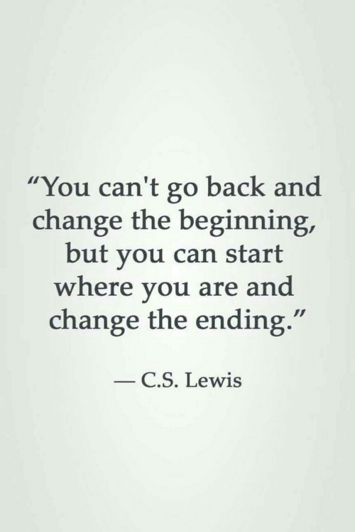 "Ending: ""You can't go back and  change the beginning,  but you can start  where you are and  change the ending.""  C.S. Lewis"