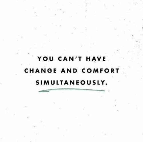 Change, You, and Comfort: YOU CAN'T HAVE  CHANGE AND COMFORT  SIMULTANEOUSLY