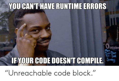 "Com, Code, and You: YOU CAN'T HAVE RUNTIME ERRORS  OPening  Mon  Tut-Thue  Fri-Sal  IF YOUR CODE DOESN'T COMPILE.  MemeCenter.com ""Unreachable code block."""