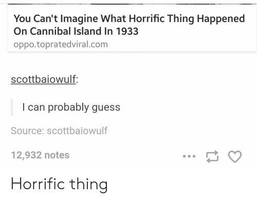 Guess, Com, and Source: You Can't Imagine What Horrific Thing Happened  On Cannibal Island In 1933  oppo.topratedviral.com  scottbaiowulf:  I can probably guess  Source: scottbaiowulf  12,932 notes Horrific thing
