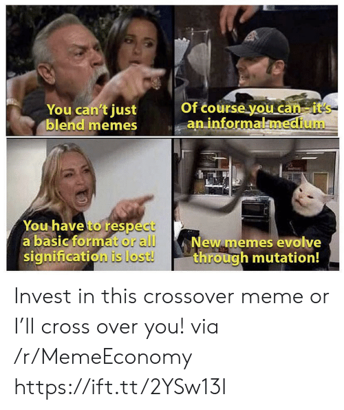 Evolve: You can't just  blend memes  Of course you can-it's  an informalmedium  You have to respect  a basic format or all  signification is lost!  New memes evolve  through mutation! Invest in this crossover meme or I'll cross over you! via /r/MemeEconomy https://ift.tt/2YSw13I