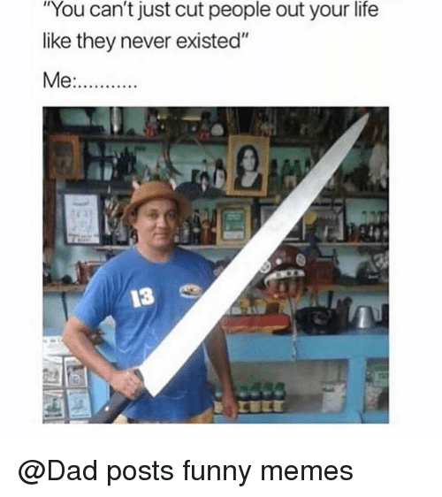 """Dad, Funny, and Life: """"You can't just cut people out your life  like they never existed""""  13 @Dad posts funny memes"""