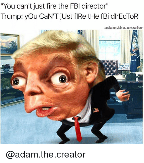 """Fbi, Fire, and Trump: """"You can't just fire the FBI director""""  Trump: you CaN'T just flRe tHe fBi dlrECTOR  adam the creator @adam.the.creator"""
