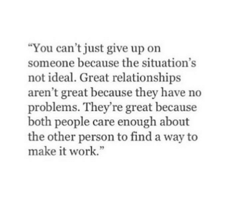 """Relationships, Work, and Make: You can't just give up on  someone because the situation's  not ideal. Great relationships  aren't great because they have no  problems. They're great because  both people care enough about  the other person to find a way to  make it work."""""""