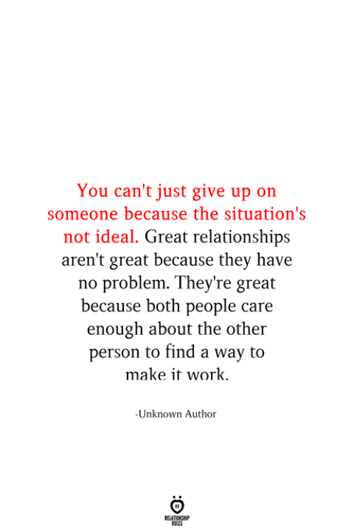 Relationships, Work, and Unknown: You can't just give up on  someone because the situation's  not ideal. Great relationships  aren't great because they have  problem. They're great  because both people care  enough about the other  person to find a way to  make it work.  -Unknown Author  RELATIONSHIP  ES