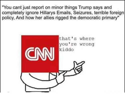 "Democratic primary: ""You cant just report on minor things Trump says and  completely ignore Hillarys Emails, Seizures, terrible foreign  policy, And how her allies rigged the democratic primary""  that's where  you're wrong  CNN  kiddo"
