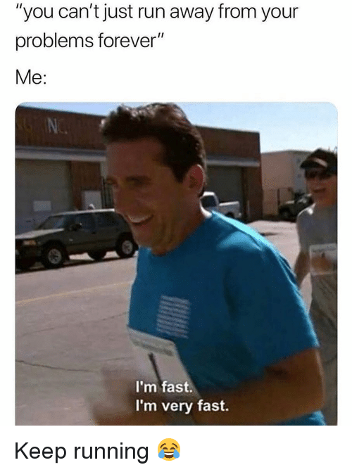 """Memes, Run, and Forever: """"you can't just run away from your  problems forever""""  Me:  I'm fast.  I'm very fast. Keep running 😂"""