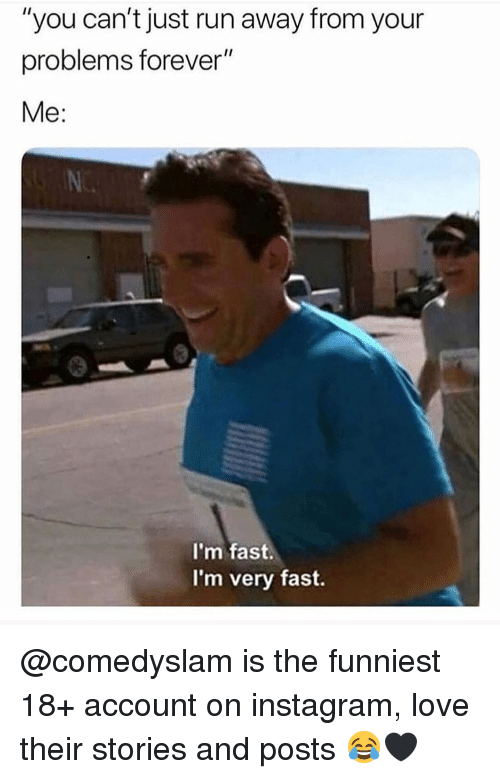 """Instagram, Love, and Memes: """"you can't just run away from your  problems forever""""  Me:  I'm fast.  I'm very fast. @comedyslam is the funniest 18+ account on instagram, love their stories and posts 😂🖤"""