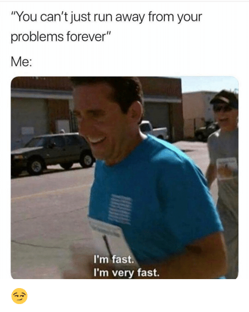"""Funny, Run, and Forever: """"You can't just run away from your  problems forever""""  Me:  I'm fast.  I'm very fast. 😏"""