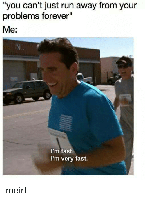 """Run, Forever, and MeIRL: """"you can't just run away from your  problems forever""""  Me:  I'm fast.  I'm very fast. meirl"""