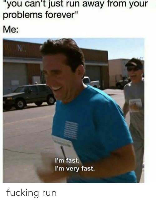 """Fucking, Run, and Forever: """"you can't just run away from your  problems forever""""  Me:  I'm fast.  I'm very fast. fucking run"""