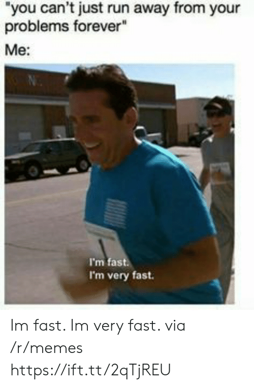 """Memes, Run, and Forever: """"you can't just run away from your  problems forever""""  Me:  I'm fast  I'm very fast. Im fast. Im very fast. via /r/memes https://ift.tt/2qTjREU"""