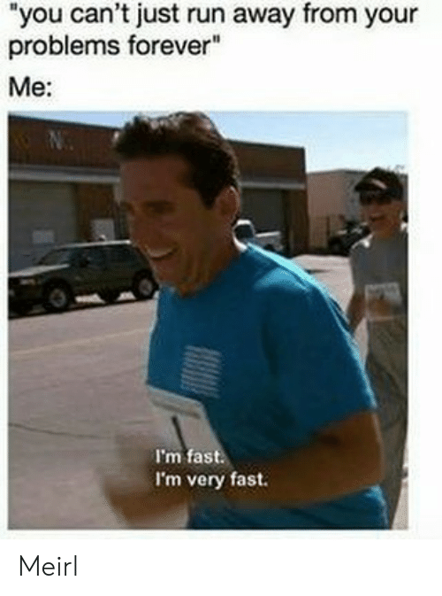 """Run, Forever, and MeIRL: """"you can't just run away from your  problems forever""""  Me:  I'm fast  I'm very fast. Meirl"""