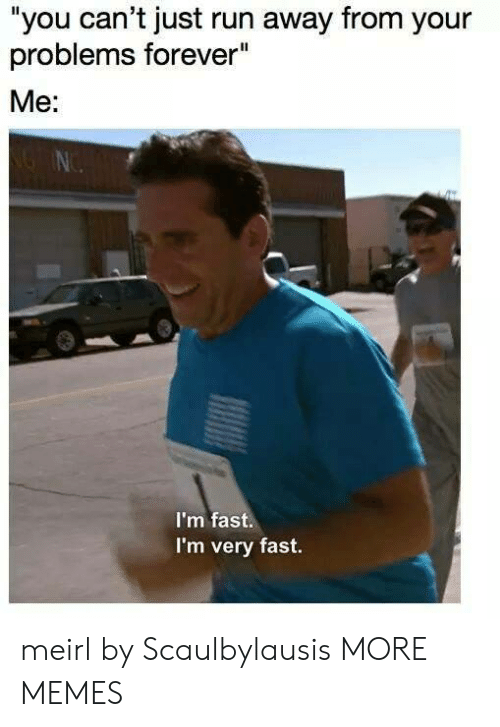 """Dank, Memes, and Run: """"you can't just run away from your  problems forever""""  Me:  I'm fast.  I'm very fast. meirl by Scaulbylausis MORE MEMES"""
