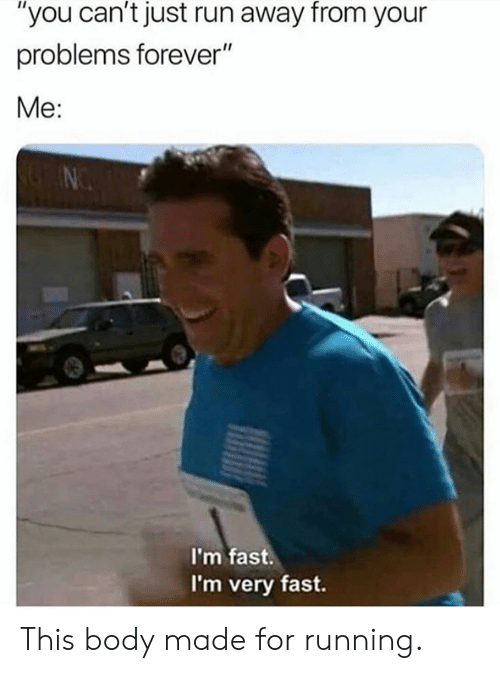 """Dank, Run, and Forever: """"you can't just run away from your  problems forever""""  Me:  I'm fast.  I'm very fast. This body made for running."""