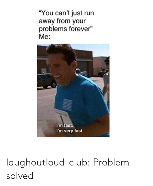 "Club, Run, and Tumblr: ""You can't just run  away from your  problems forever""  Me:  I'm fast.  I'm very fast. laughoutloud-club:  Problem solved"