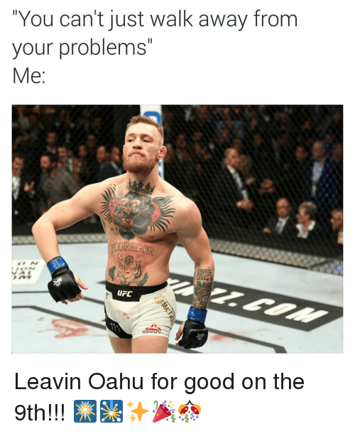 Ufc, Good, and Dank Memes: You can't just walk away from  your problems  Me  UFC Leavin Oahu for good on the 9th!!! 🎆🎇✨🎉🎊