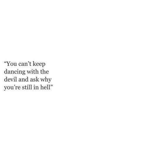 """Dancing, Devil, and Ask: """"You can't keep  dancing with the  devil and ask why  you're still in hel"""""""