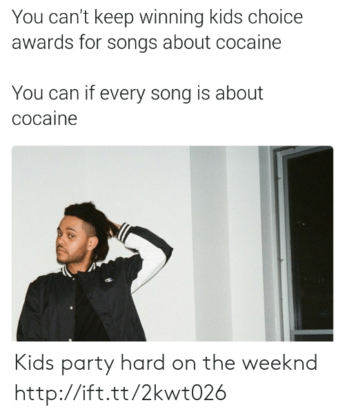 party hard: You can't keep winning kids choice  awards for songs about cocaine  You can if every song is about  cocaine Kids party hard on the weeknd http://ift.tt/2kwt026