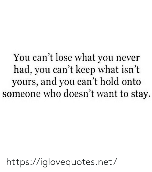 Never, Net, and Who: You can't lose what you never  had, you can't keep what isn't  yours, and you can't hold onto  someone who doesn't want to stay. https://iglovequotes.net/