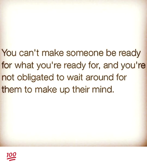 obliged: You can't make someone be ready  for what you're ready for, and you're  not obligated to wait around for  them to make up their mind. 💯