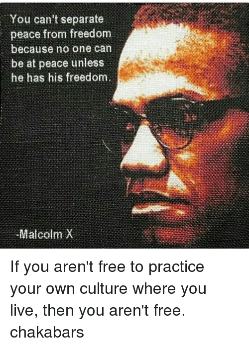 Malcolm X: You can't separate  peace from freedom  because no one can  be at peace unless  he has his freedom.  Malcolm X If you aren't free to practice your own culture where you live, then you aren't free. chakabars