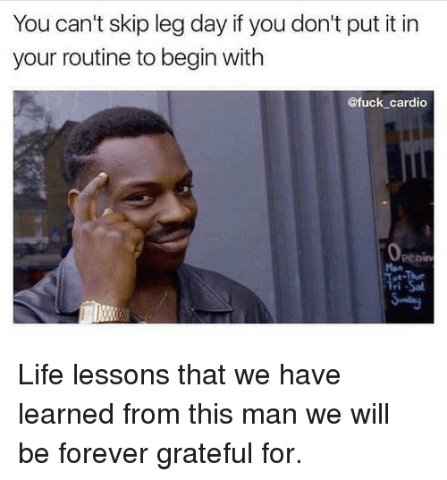 Skipped Leg Day: You can't skip leg day if you don't put it in  your routine to begin with  @fuck cardio  Penin Life lessons that we have learned from this man we will be forever grateful for.