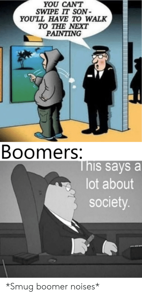 Next, Painting, and You: YOU CAN'T  SWIPE IT SON  YOU'LL HAVE TO WALK  TO THE NEXT  PAINTING  Boomers:  This says a  lot about  society. *Smug boomer noises*