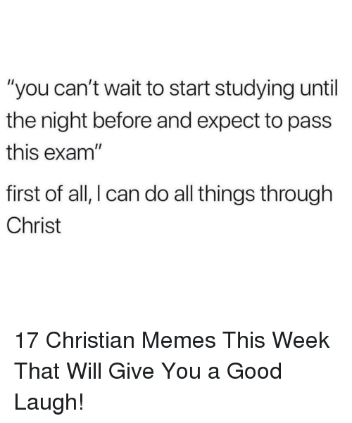 """Christian Memes: """"you can't wait to start studying until  the night before and expect to pass  this exam""""  first of all, I can do all things through  Christ 17 Christian Memes This Week That Will Give You a Good Laugh!"""