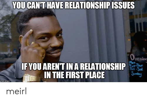 Saed: YOU CAN'THAVE RELATIONSHIP ISSUES  peninc  Mon  IFYOU ARENT IN A RELATIONSHIP  IN THE FIRST PLACE  Fri-Sa  imgflip.com meirl