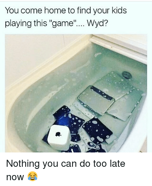 """Memes, Wyd, and Game: You come home to find your kids  playing this """"game""""... Wyd? Nothing you can do too late now 😂"""