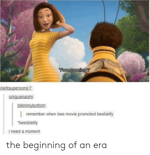 "Bee Movie, Movie, and Bee: You coming?  darksupersonic7  uniquanaomi  bikinimybottom  remember when bee movie promoted bestiality  ""beestiality  ineed a moment the beginning of an era"