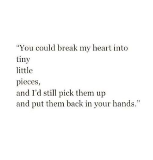 "Break, Heart, and Back: ""You could break my heart into  tiny  little  pieces  and I'd stll pick them up  and put them back in your hands."""