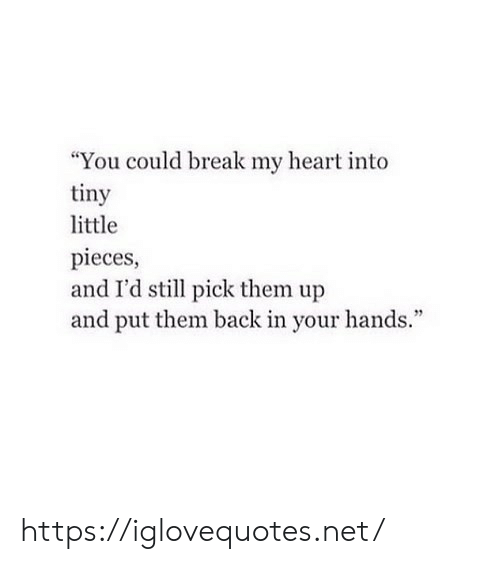 "Break, Heart, and Back: ""You could break my heart into  tiny  little  pieces,  and I'd stl pick them up  and put them back in your hands."" https://iglovequotes.net/"