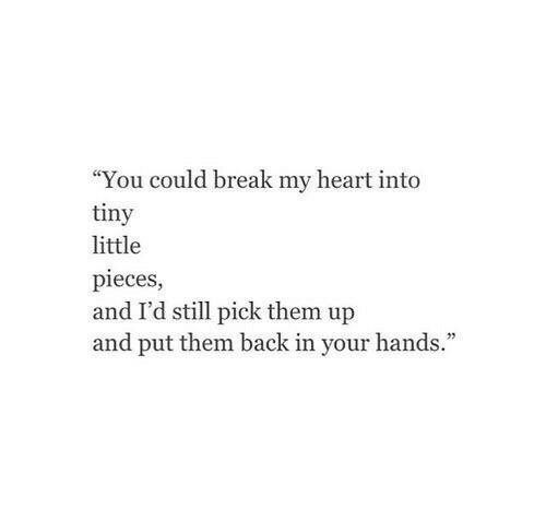 "Break, Heart, and Back: ""You could break my heart into  tiny  little  pieces,  and I'd still pick them up  and put them back in your hands."""