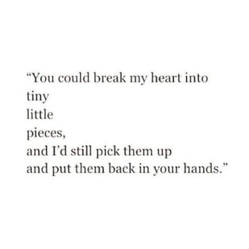 "Break, Heart, and Back: ""You could break my heart into  tiny  little  pieces  and I'd still pick them up  and put them back in your hands."""