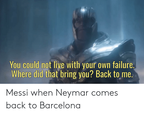 Barcelona, Neymar, and Soccer: You could not live with your own failure.  Where did that bring you? Back to me. Messi when Neymar comes back to Barcelona