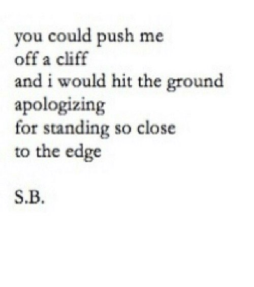 so close: you could push me  off a cliff  and i would hit the ground  apologizing  for standing so close  to the edge  S.B. https://iglovequotes.net/
