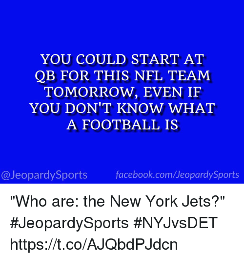 "New York Jets: YOU COULD START AT  QB FOR THIS NFL TEAM  TOMORROW, EVEN IF  YOU DON'T KNOW WHAT  A FOOTBALL IS  @JeopardySports facebook.com/JeopardySports ""Who are: the New York Jets?"" #JeopardySports #NYJvsDET https://t.co/AJQbdPJdcn"
