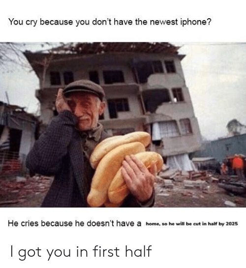 Iphone, Home, and Dank Memes: You cry because you don't have the newest iphone?  He cries because he doesn't have a home, so he will be cut in half by 2025 I got you in first half
