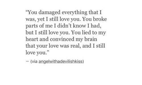 """Love, Brain, and Heart: """"You damaged everything that I  was, yet I still love you. You broke  parts of me I didn't know I had,  but I still love you. You lied to my  heart and convinced my brain  that your love was real, and I still  love you.""""  -(via angelwithadevílishkiss)"""